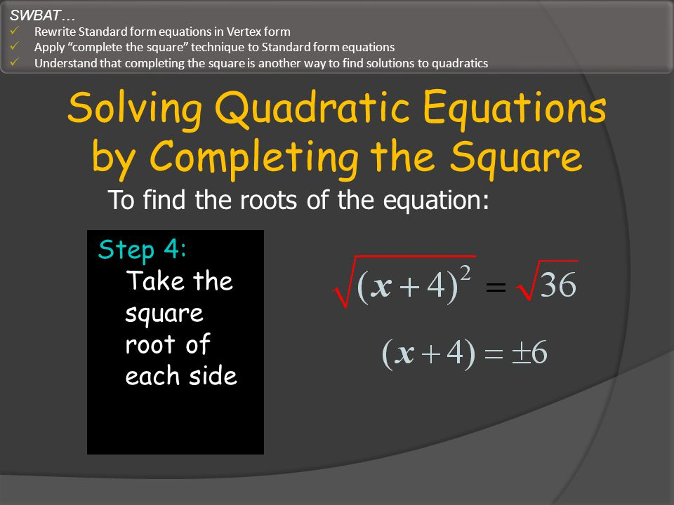 Solving Quadratic Equations by Completing the Square Step 4: Take the square root of each side To find the roots of the equation: SWBAT… Rewrite Stand