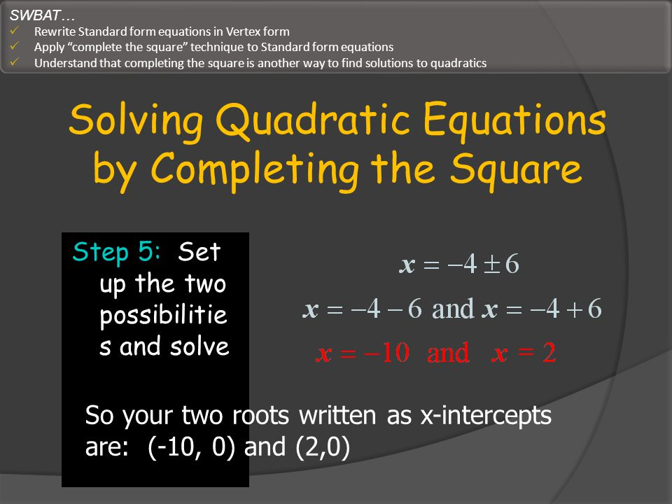 Solving Quadratic Equations by Completing the Square Step 5: Set up the two possibilitie s and solve So your two roots written as x-intercepts are: (-