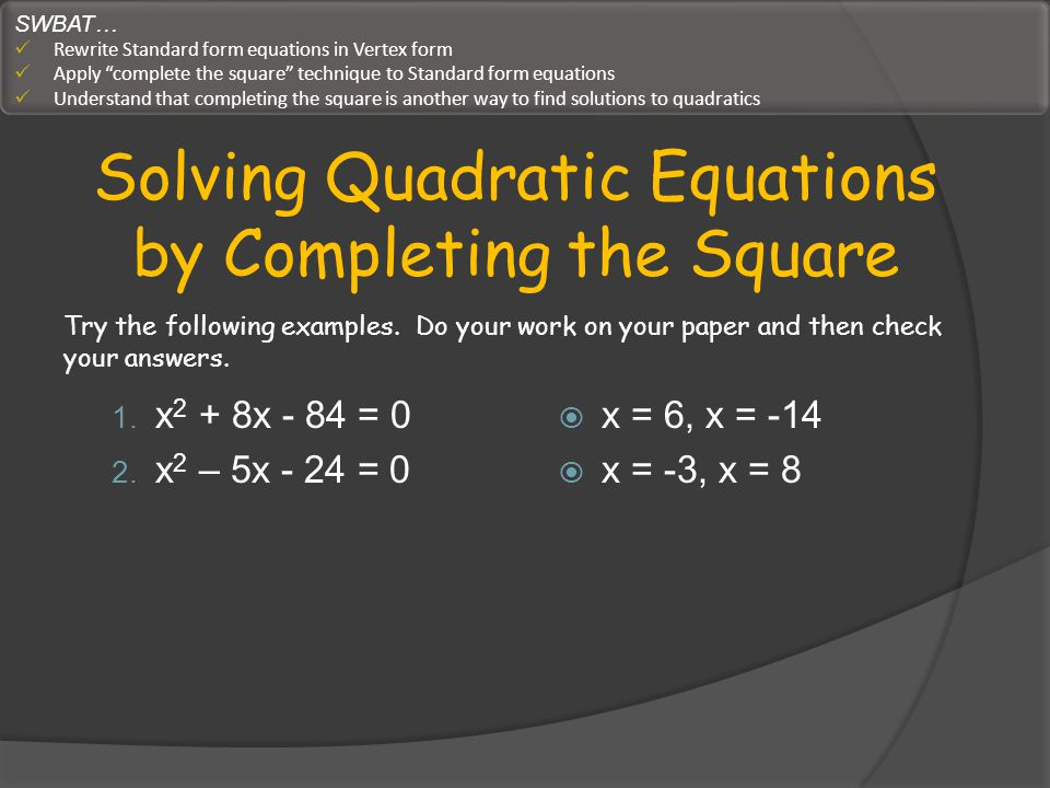 Solving Quadratic Equations by Completing the Square 1. x 2 + 8x - 84 = 0 2. x 2 – 5x - 24 = 0 x = 6, x = -14 x = -3, x = 8 Try the following examples