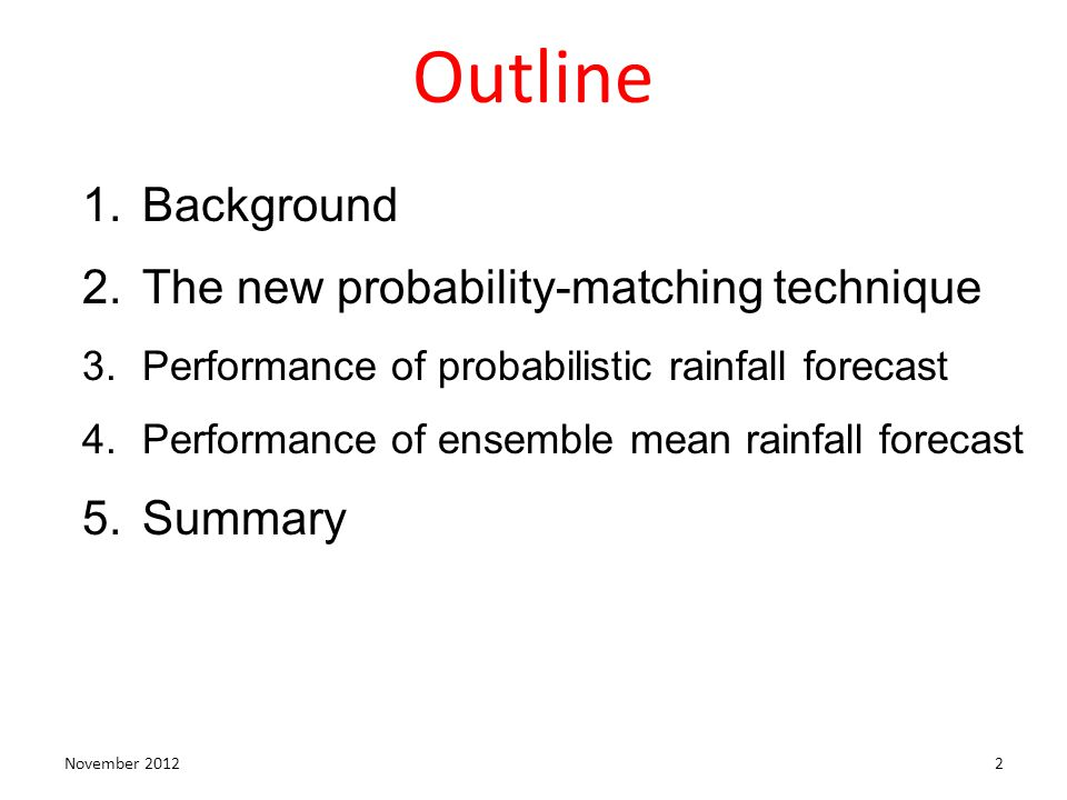 Outline November 20122 1.Background 2.The new probability-matching technique 3.Performance of probabilistic rainfall forecast 4.Performance of ensembl