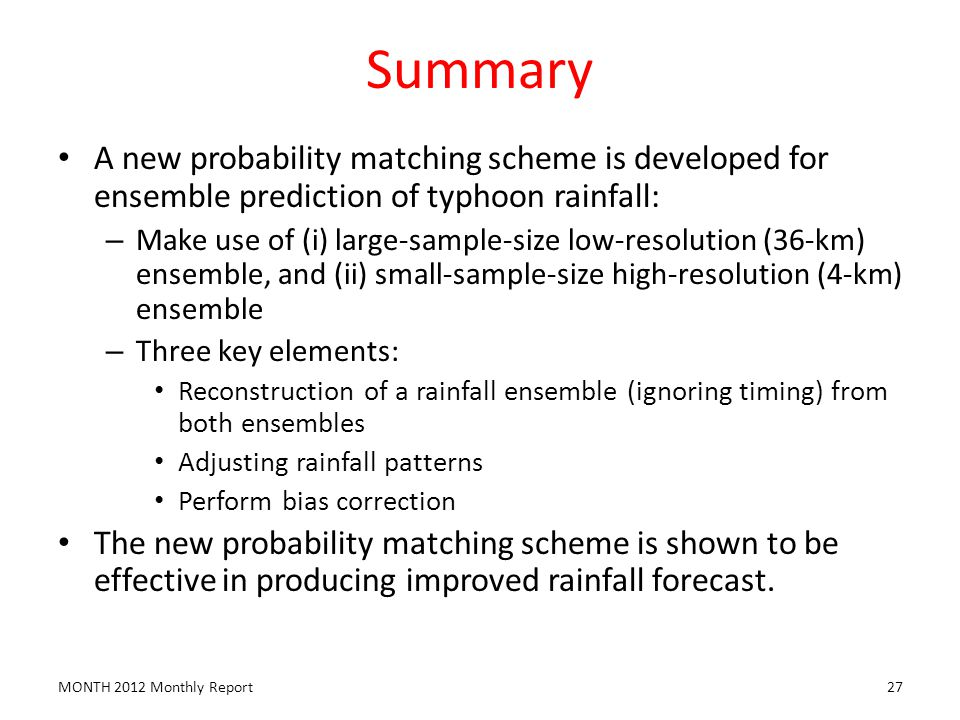 Summary A new probability matching scheme is developed for ensemble prediction of typhoon rainfall: – Make use of (i) large-sample-size low-resolution (36-km) ensemble, and (ii) small-sample-size high-resolution (4-km) ensemble – Three key elements: Reconstruction of a rainfall ensemble (ignoring timing) from both ensembles Adjusting rainfall patterns Perform bias correction The new probability matching scheme is shown to be effective in producing improved rainfall forecast.