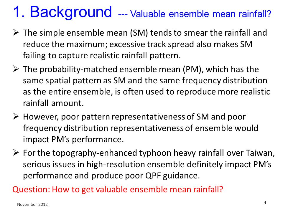 4 November 2012 1. Background --- Valuable ensemble mean rainfall? The simple ensemble mean (SM) tends to smear the rainfall and reduce the maximum; e