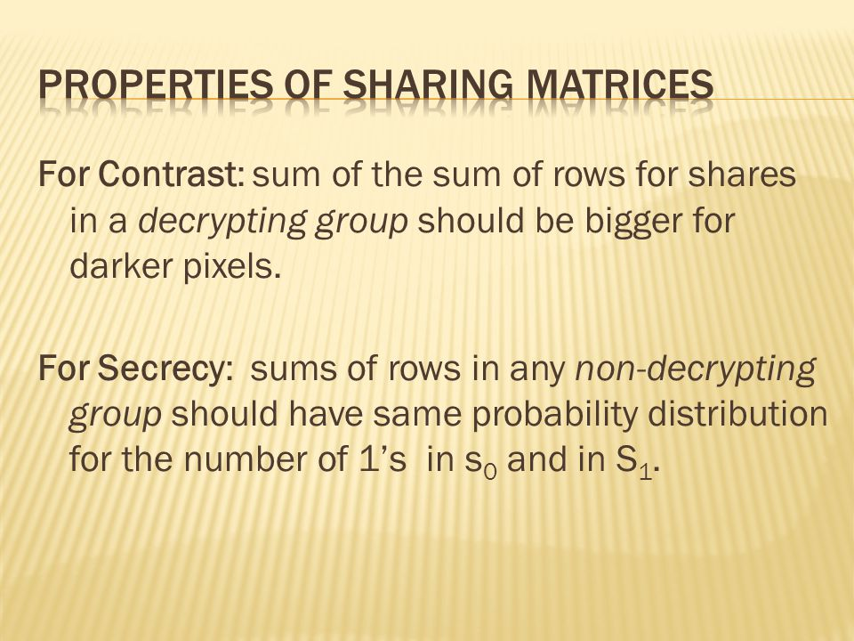 For Contrast: sum of the sum of rows for shares in a decrypting group should be bigger for darker pixels. For Secrecy: sums of rows in any non-decrypt