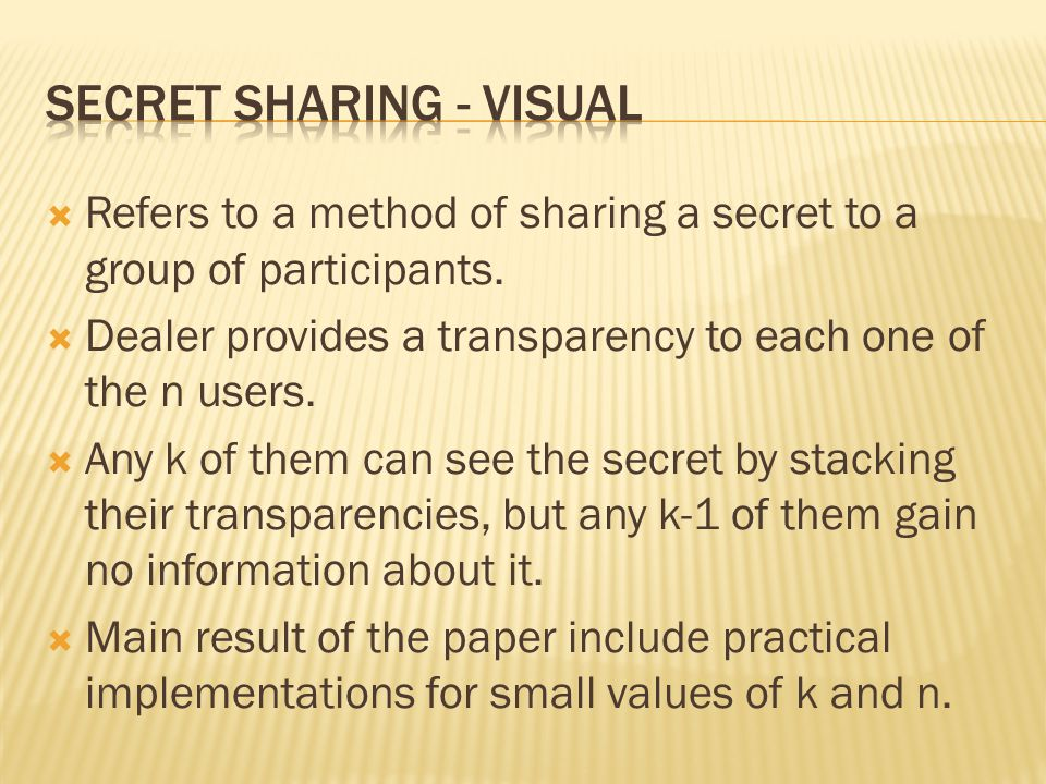 Refers to a method of sharing a secret to a group of participants. Dealer provides a transparency to each one of the n users. Any k of them can see th