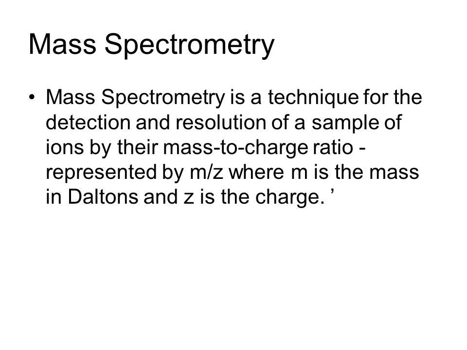 Mass Spectrometry Mass Spectrometry is a technique for the detection and resolution of a sample of ions by their mass-to-charge ratio - represented by