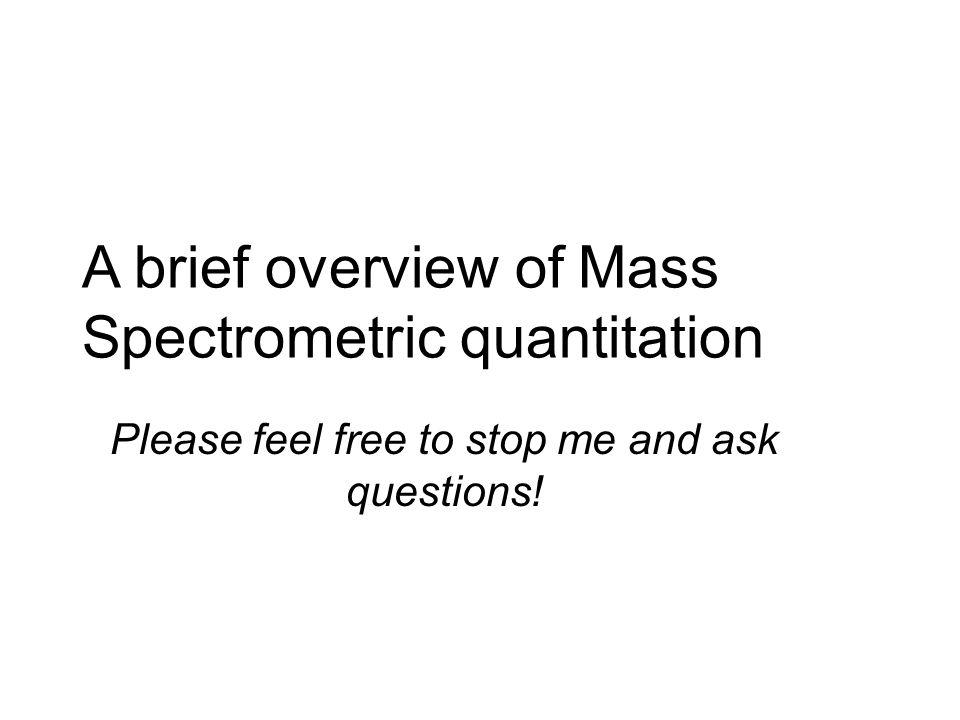 A brief overview of Mass Spectrometric quantitation Please feel free to stop me and ask questions!