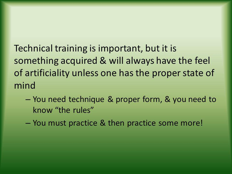Technical training is important, but it is something acquired & will always have the feel of artificiality unless one has the proper state of mind – You need technique & proper form, & you need to know the rules – You must practice & then practice some more!