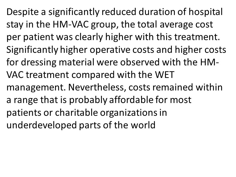 Despite a significantly reduced duration of hospital stay in the HM-VAC group, the total average cost per patient was clearly higher with this treatme