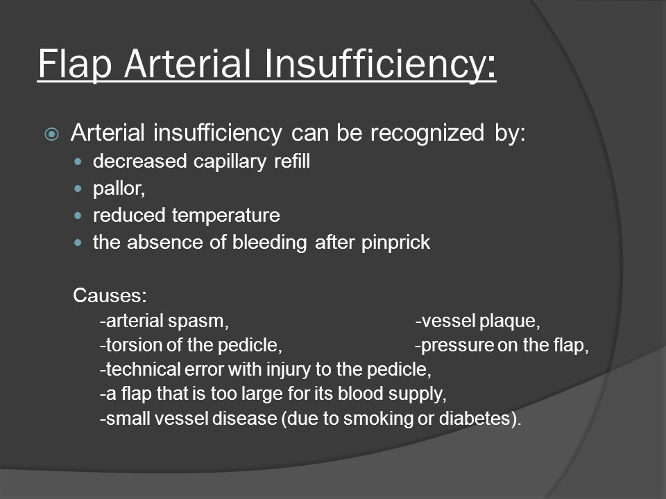 Flap Arterial Insufficiency: Arterial insufficiency can be recognized by: decreased capillary refill pallor, reduced temperature the absence of bleeding after pinprick Causes: -arterial spasm, -vessel plaque, -torsion of the pedicle, -pressure on the flap, -technical error with injury to the pedicle, -a flap that is too large for its blood supply, -small vessel disease (due to smoking or diabetes).
