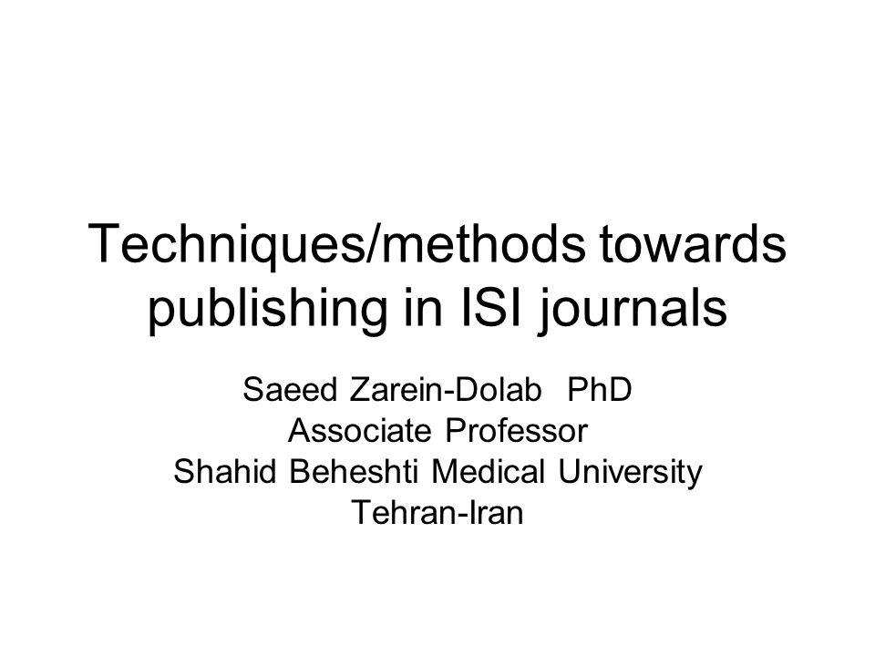 Techniques/methods towards publishing in ISI journals Saeed Zarein-Dolab PhD Associate Professor Shahid Beheshti Medical University Tehran-Iran