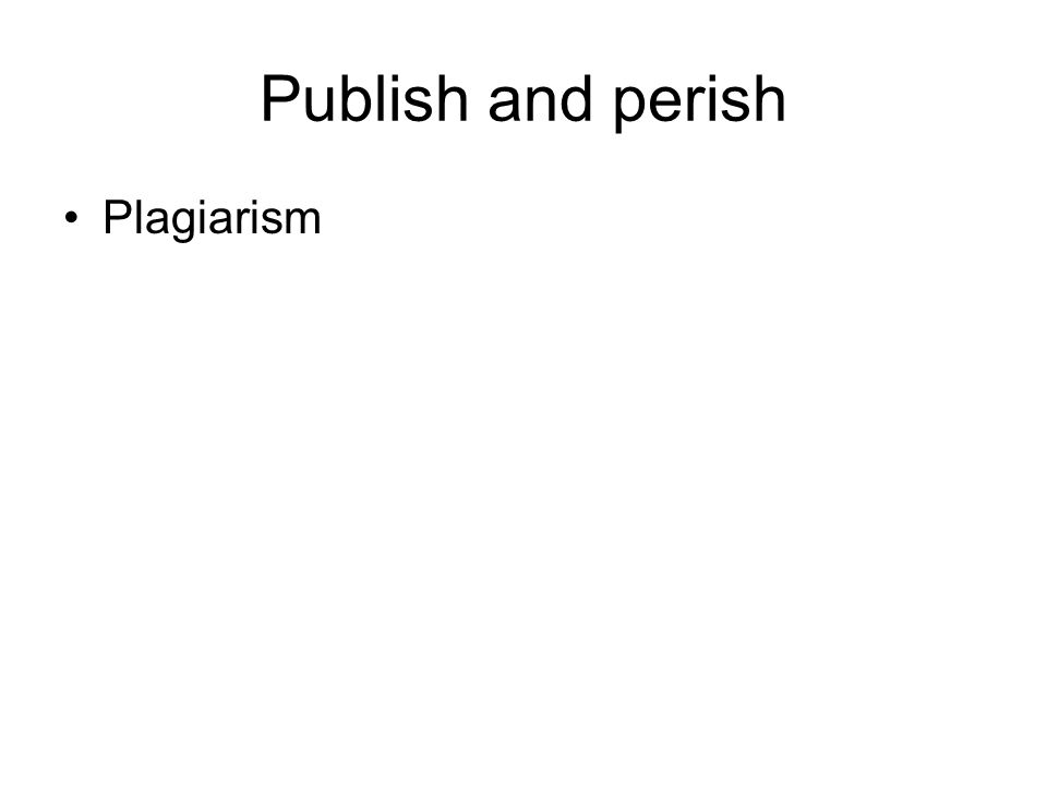 Publish and perish Plagiarism