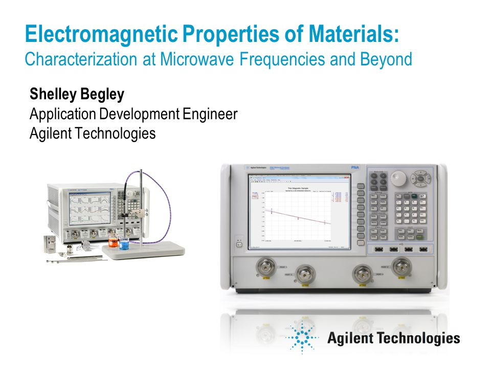 Shelley Begley Application Development Engineer Agilent Technologies Electromagnetic Properties of Materials: Characterization at Microwave Frequencies and Beyond