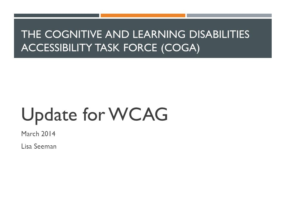 THE COGNITIVE AND LEARNING DISABILITIES ACCESSIBILITY TASK FORCE (COGA) Update for WCAG March 2014 Lisa Seeman