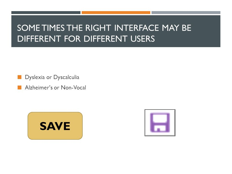 SOME TIMES THE RIGHT INTERFACE MAY BE DIFFERENT FOR DIFFERENT USERS Dyslexia or Dyscalculia Alzheimer's or Non-Vocal SAVE
