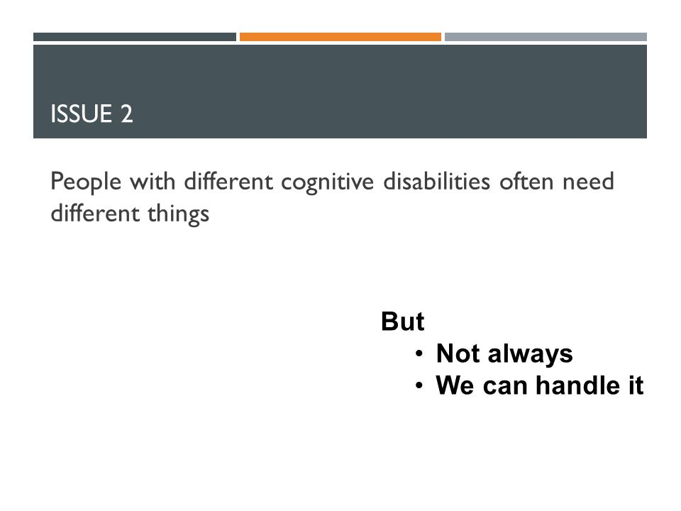 ISSUE 2 People with different cognitive disabilities often need different things But Not always We can handle it