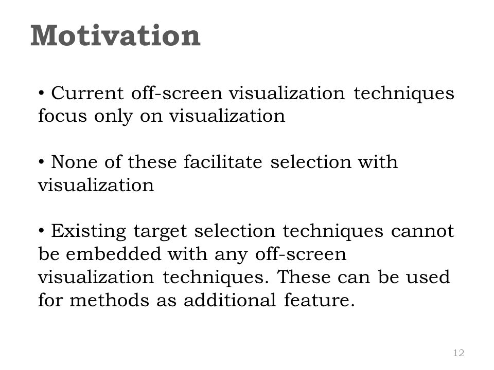 Motivation Current off-screen visualization techniques focus only on visualization None of these facilitate selection with visualization Existing target selection techniques cannot be embedded with any off-screen visualization techniques.