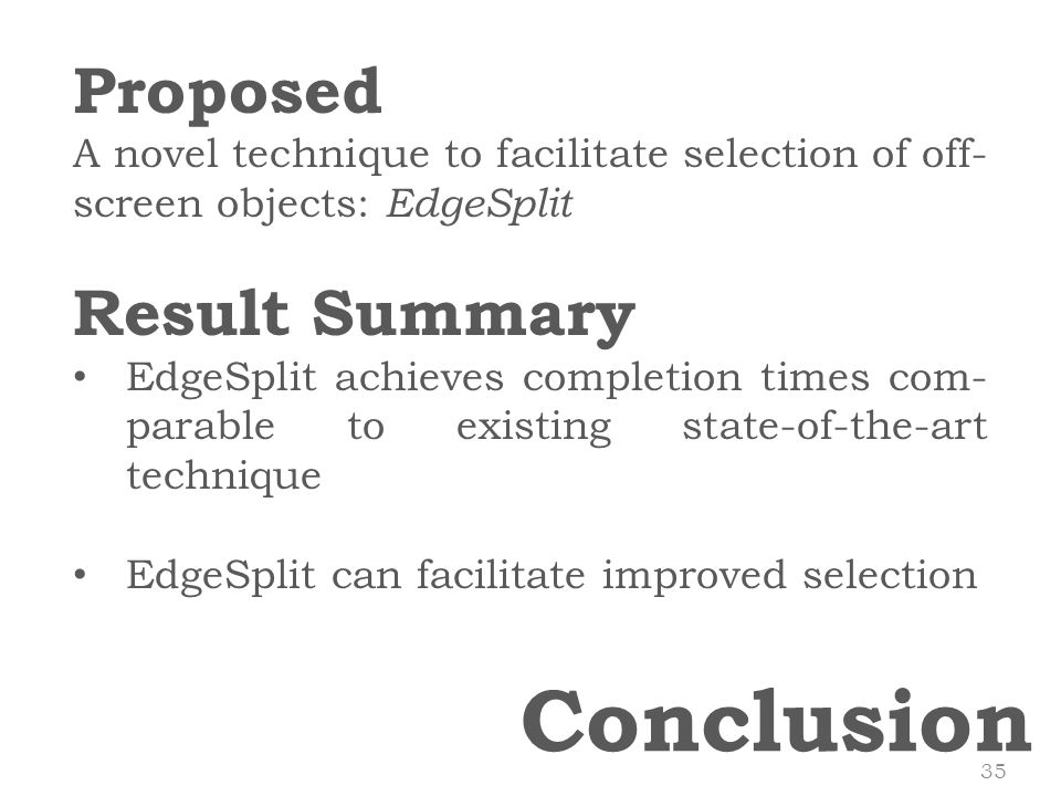 Conclusion Proposed A novel technique to facilitate selection of off- screen objects: EdgeSplit Result Summary EdgeSplit achieves completion times com- parable to existing state-of-the-art technique EdgeSplit can facilitate improved selection 35
