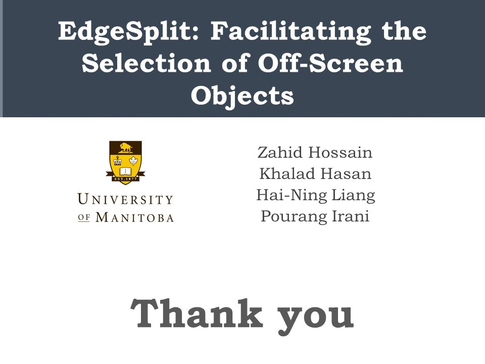EdgeSplit: Facilitating the Selection of Off-Screen Objects Zahid Hossain Khalad Hasan Hai-Ning Liang Pourang Irani Thank you