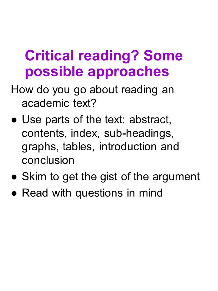 Critical reading? Some possible approaches How do you go about reading an academic text? Use parts of the text: abstract, contents, index, sub-heading
