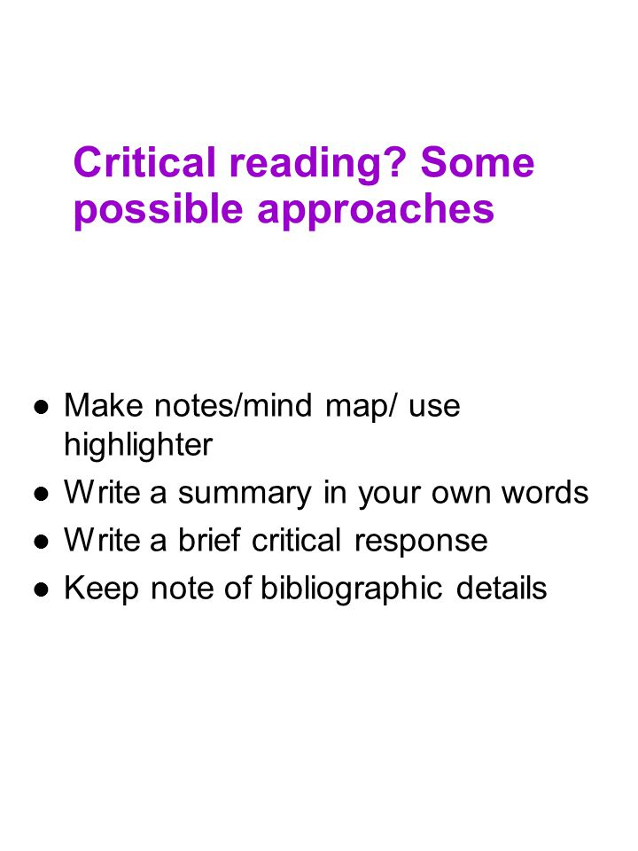 Critical reading? Some possible approaches Make notes/mind map/ use highlighter Write a summary in your own words Write a brief critical response Keep