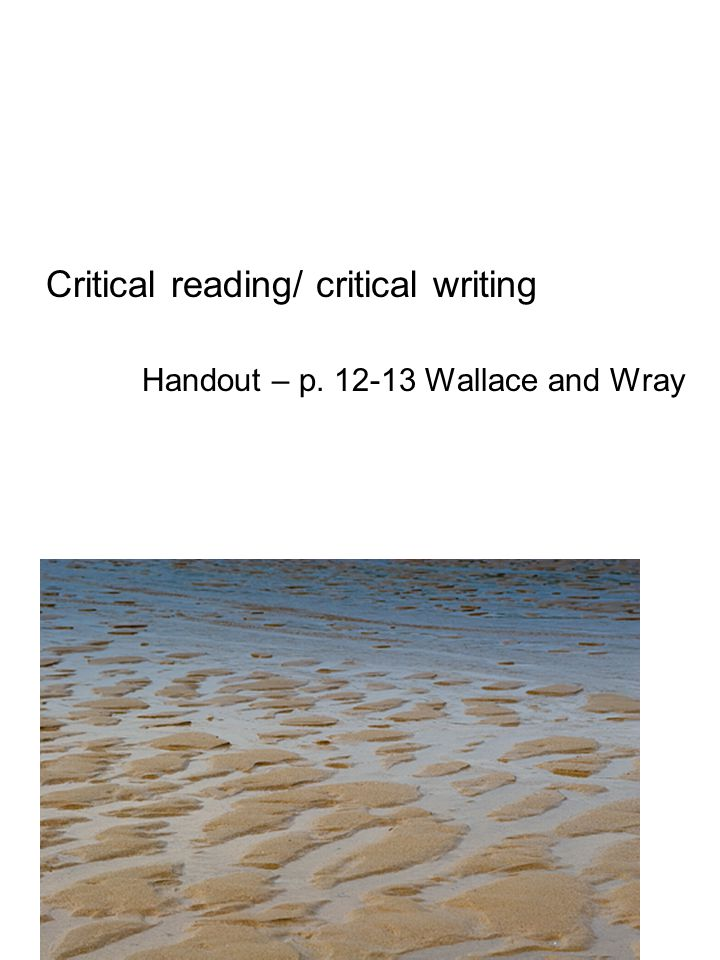 Critical reading/ critical writing Handout – p. 12-13 Wallace and Wray