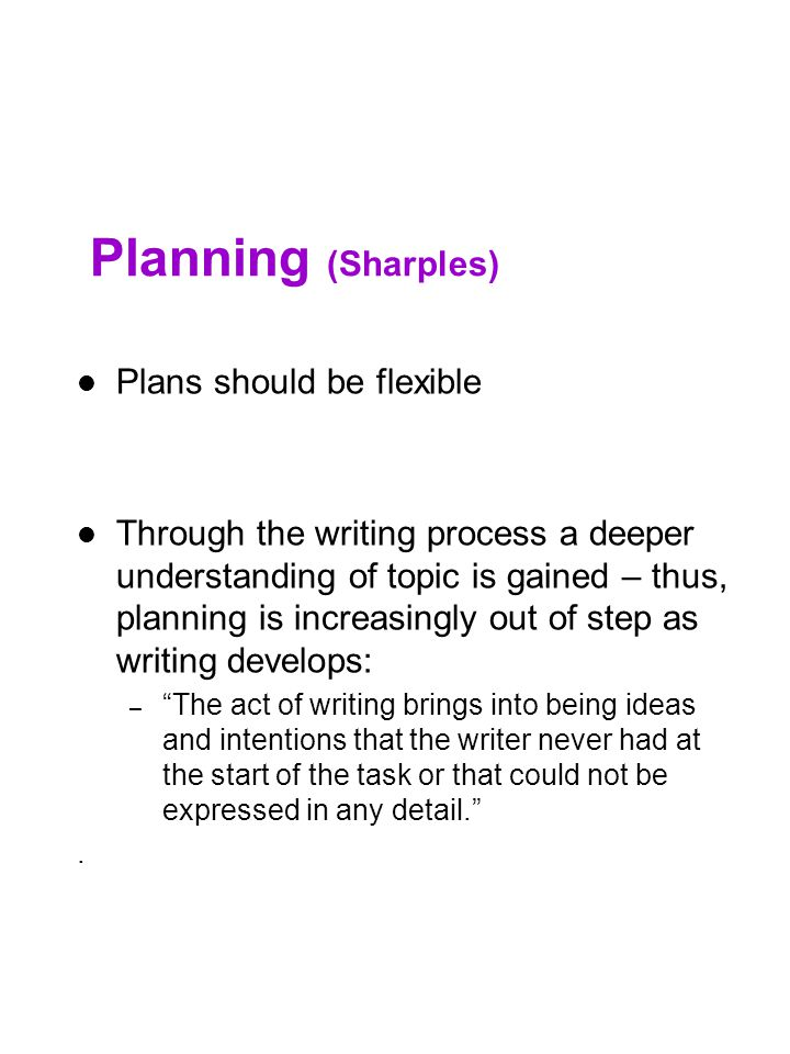 Planning (Sharples) Plans should be flexible Through the writing process a deeper understanding of topic is gained – thus, planning is increasingly ou
