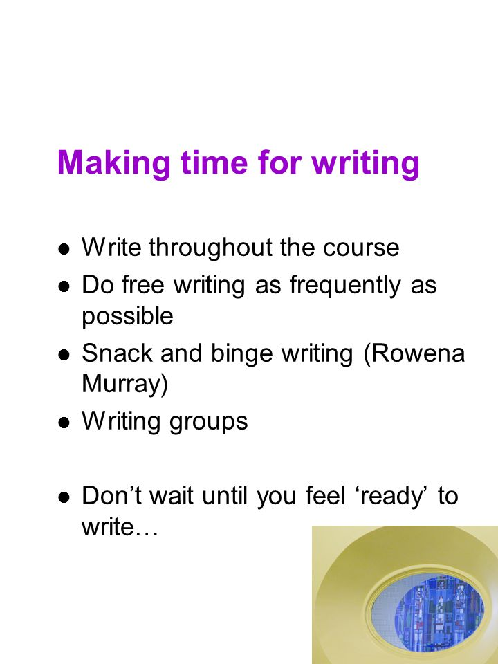 Making time for writing Write throughout the course Do free writing as frequently as possible Snack and binge writing (Rowena Murray) Writing groups D