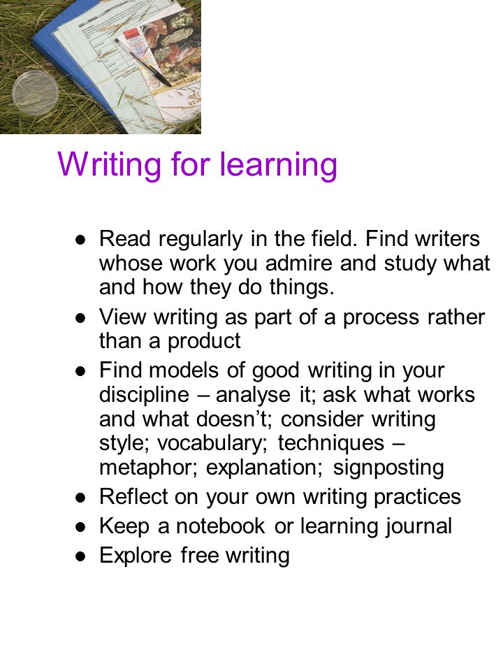 Writing for learning Read regularly in the field. Find writers whose work you admire and study what and how they do things. View writing as part of a