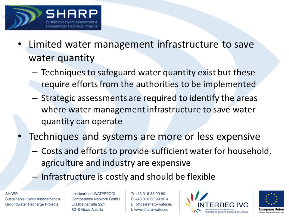 Limited water management infrastructure to save water quantity – Techniques to safeguard water quantity exist but these require efforts from the authorities to be implemented – Strategic assessments are required to identify the areas where water management infrastructure to save water quantity can operate Techniques and systems are more or less expensive – Costs and efforts to provide sufficient water for household, agriculture and industry are expensive – Infrastructure is costly and should be flexible