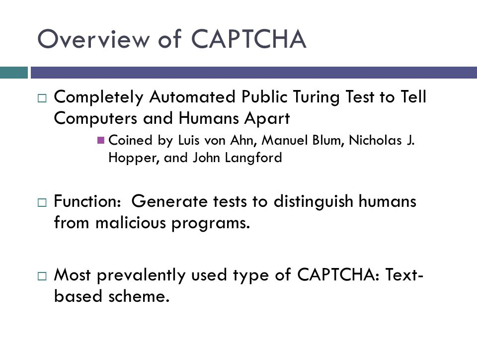 Overview of CAPTCHA Completely Automated Public Turing Test to Tell Computers and Humans Apart Coined by Luis von Ahn, Manuel Blum, Nicholas J.