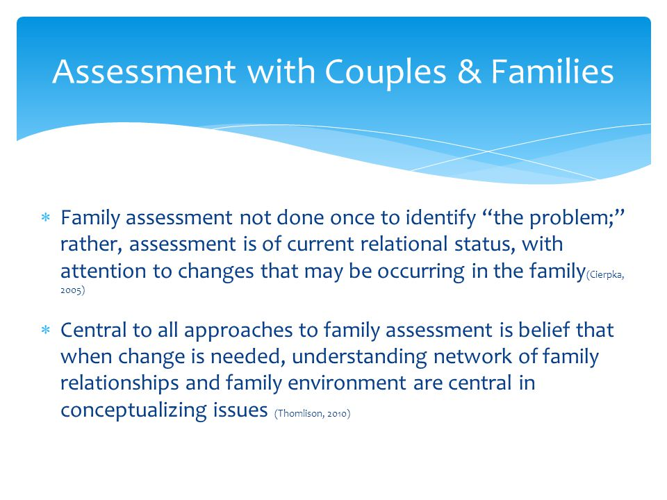 Family assessment not done once to identify the problem; rather, assessment is of current relational status, with attention to changes that may be occ