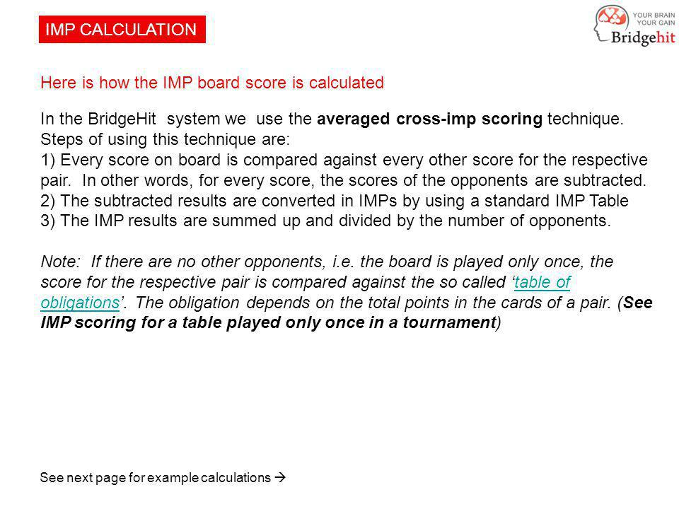 IMP CALCULATION Here is how the IMP board score is calculated In the BridgeHit system we use the averaged cross-imp scoring technique.