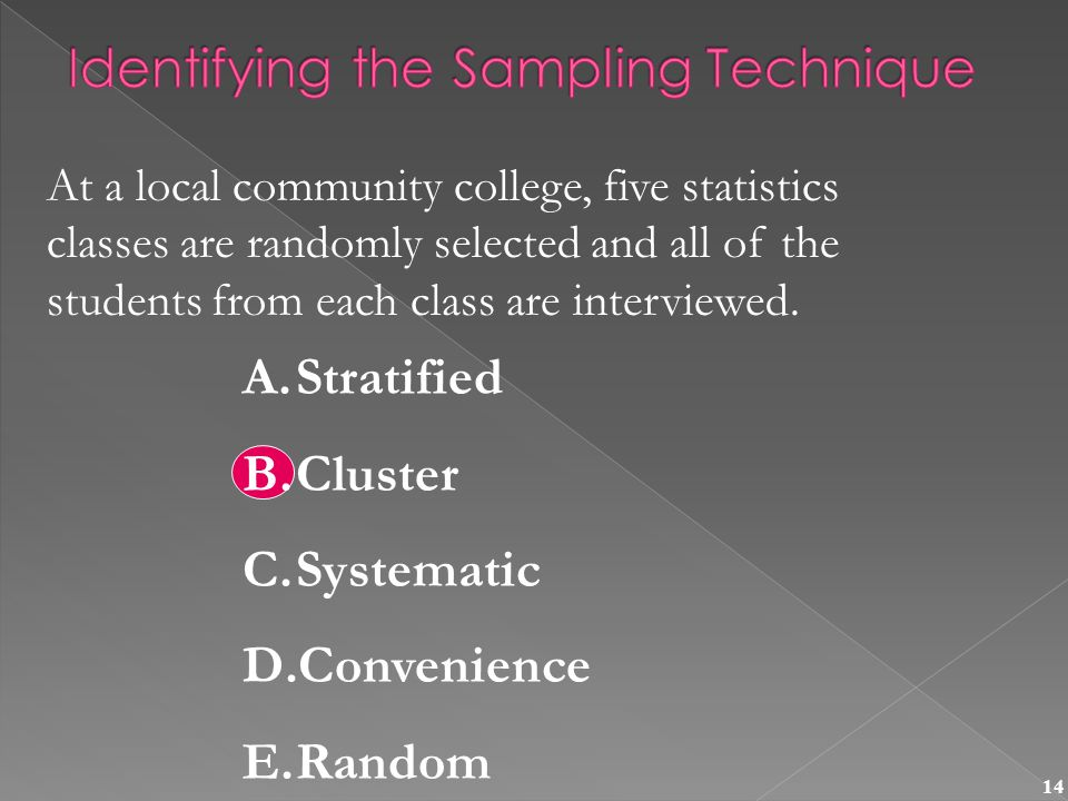 14 At a local community college, five statistics classes are randomly selected and all of the students from each class are interviewed.
