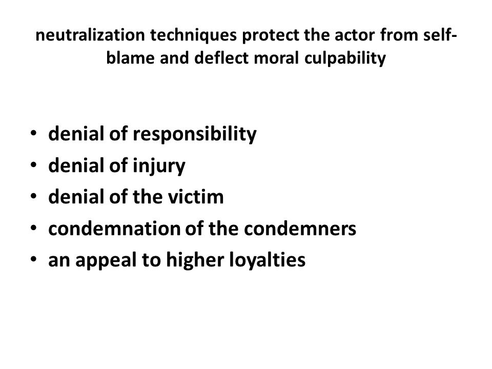 neutralization techniques protect the actor from self- blame and deflect moral culpability denial of responsibility denial of injury denial of the victim condemnation of the condemners an appeal to higher loyalties