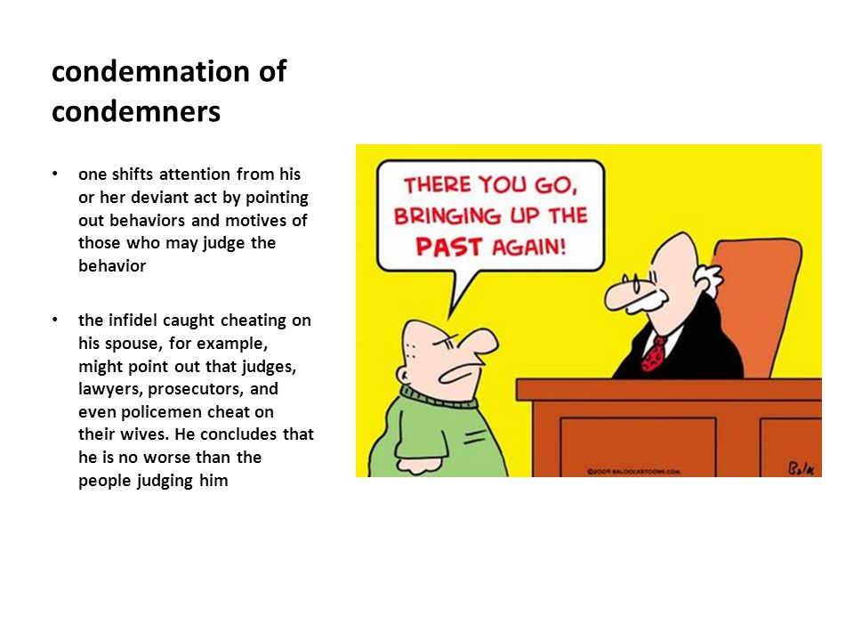 condemnation of condemners one shifts attention from his or her deviant act by pointing out behaviors and motives of those who may judge the behavior the infidel caught cheating on his spouse, for example, might point out that judges, lawyers, prosecutors, and even policemen cheat on their wives.