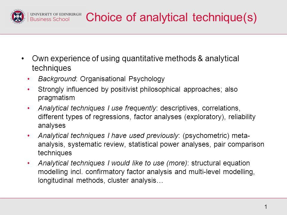 1 Choice of analytical technique(s) Own experience of using quantitative methods & analytical techniques Background: Organisational Psychology Strongly influenced by positivist philosophical approaches; also pragmatism Analytical techniques I use frequently: descriptives, correlations, different types of regressions, factor analyses (exploratory), reliability analyses Analytical techniques I have used previously: (psychometric) meta- analysis, systematic review, statistical power analyses, pair comparison techniques Analytical techniques I would like to use (more): structural equation modelling incl.