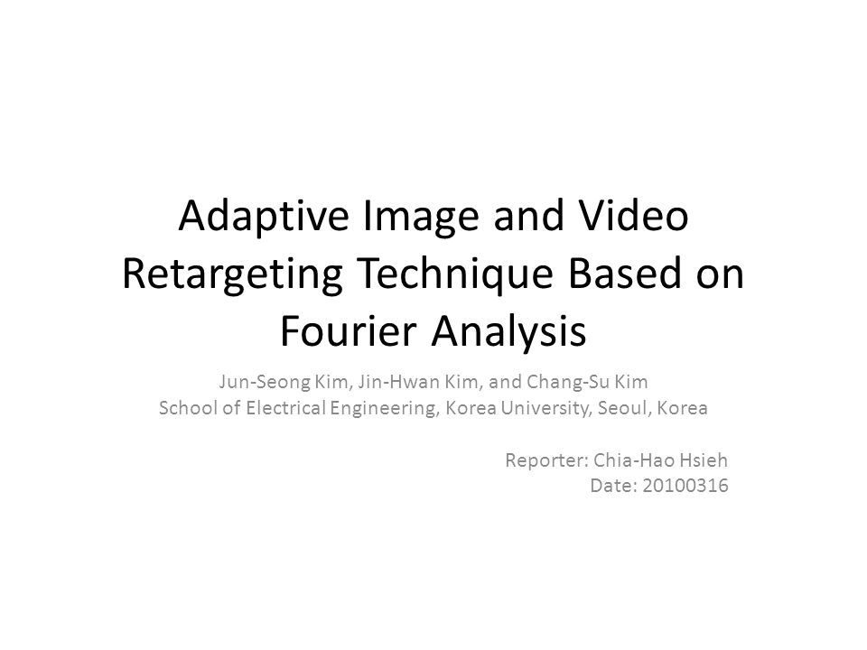 Adaptive Image and Video Retargeting Technique Based on Fourier Analysis Jun-Seong Kim, Jin-Hwan Kim, and Chang-Su Kim School of Electrical Engineering, Korea University, Seoul, Korea Reporter: Chia-Hao Hsieh Date: 20100316