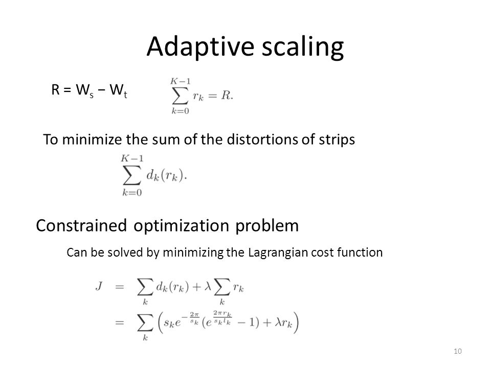 Adaptive scaling To minimize the sum of the distortions of strips R = W s W t Constrained optimization problem Can be solved by minimizing the Lagrangian cost function 10