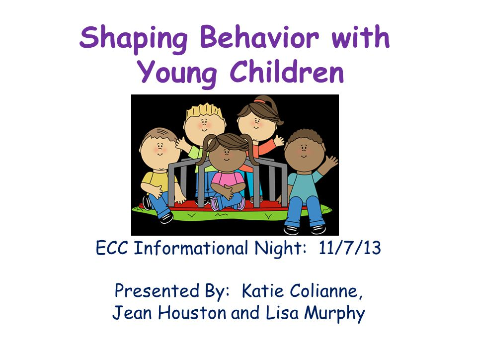 Shaping Behavior with Young Children ECC Informational Night: 11/7/13 Presented By: Katie Colianne, Jean Houston and Lisa Murphy