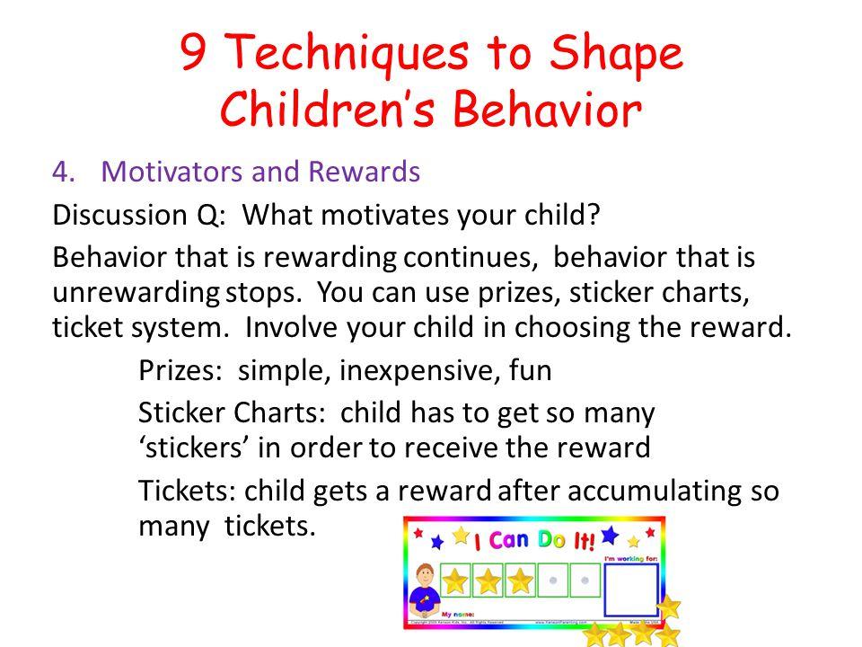 9 Techniques to Shape Childrens Behavior 4.Motivators and Rewards Discussion Q: What motivates your child? Behavior that is rewarding continues, behav