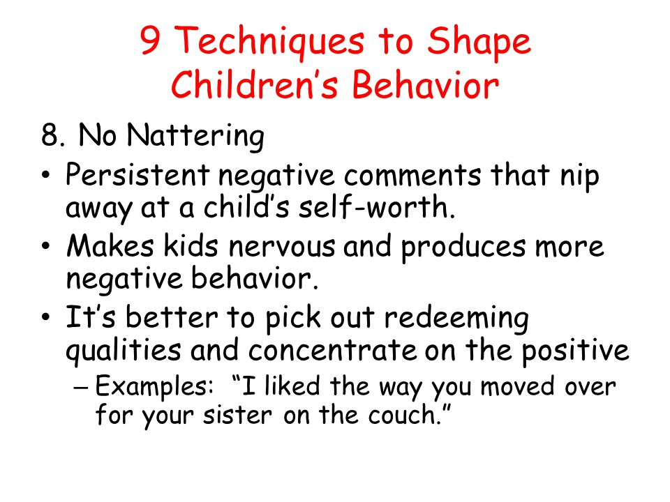 9 Techniques to Shape Childrens Behavior 8.No Nattering Persistent negative comments that nip away at a childs self-worth. Makes kids nervous and prod