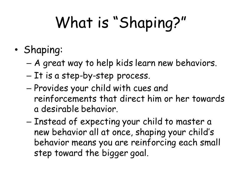 What is Shaping? Shaping: – A great way to help kids learn new behaviors. – It is a step-by-step process. – Provides your child with cues and reinforc
