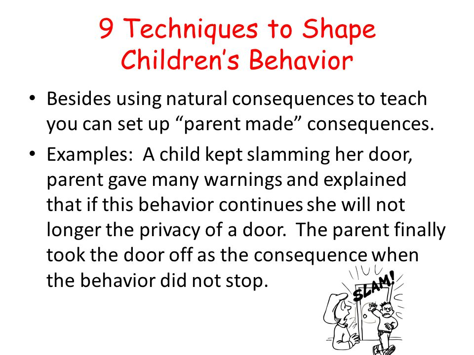 9 Techniques to Shape Childrens Behavior Besides using natural consequences to teach you can set up parent made consequences. Examples: A child kept s