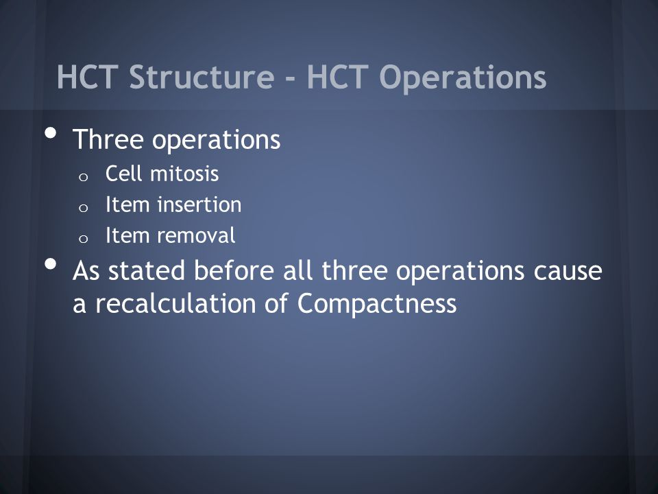 HCT Structure - HCT Operations Three operations o Cell mitosis o Item insertion o Item removal As stated before all three operations cause a recalculation of Compactness