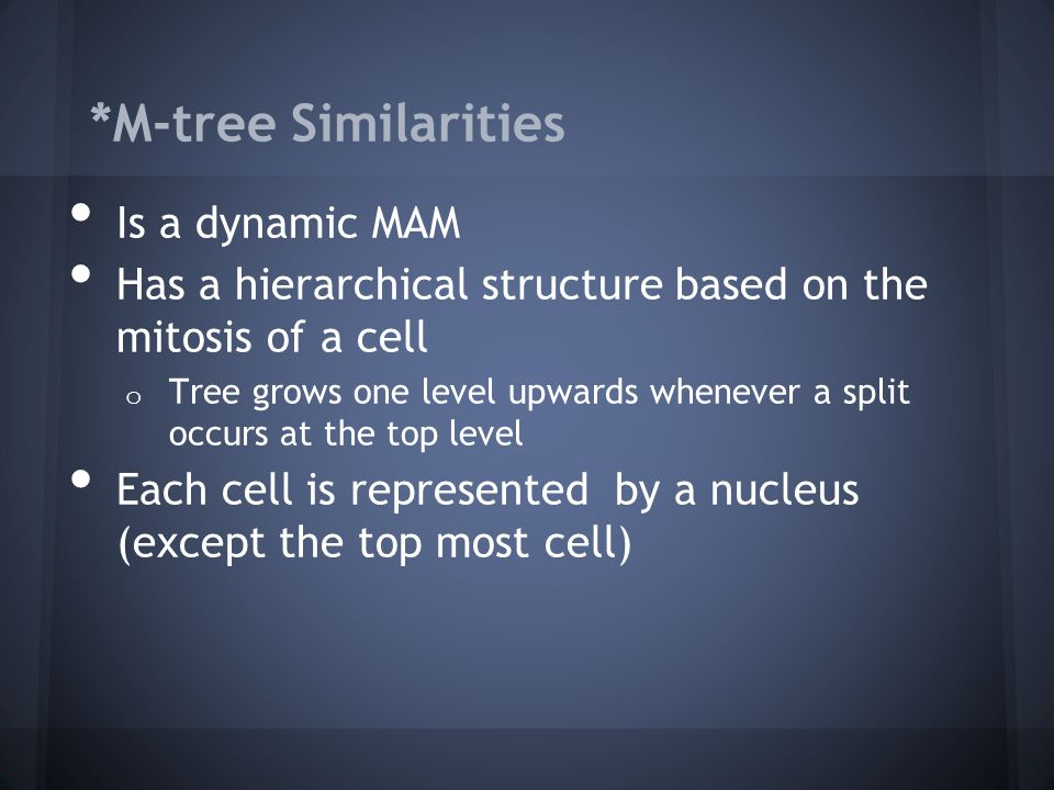*M-tree Similarities Is a dynamic MAM Has a hierarchical structure based on the mitosis of a cell o Tree grows one level upwards whenever a split occurs at the top level Each cell is represented by a nucleus (except the top most cell)