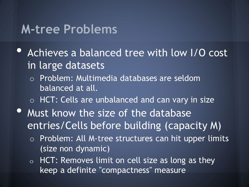 M-tree Problems Achieves a balanced tree with low I/O cost in large datasets o Problem: Multimedia databases are seldom balanced at all.