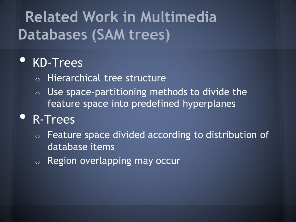 Related Work in Multimedia Databases (SAM trees) KD-Trees o Hierarchical tree structure o Use space-partitioning methods to divide the feature space into predefined hyperplanes R-Trees o Feature space divided according to distribution of database items o Region overlapping may occur
