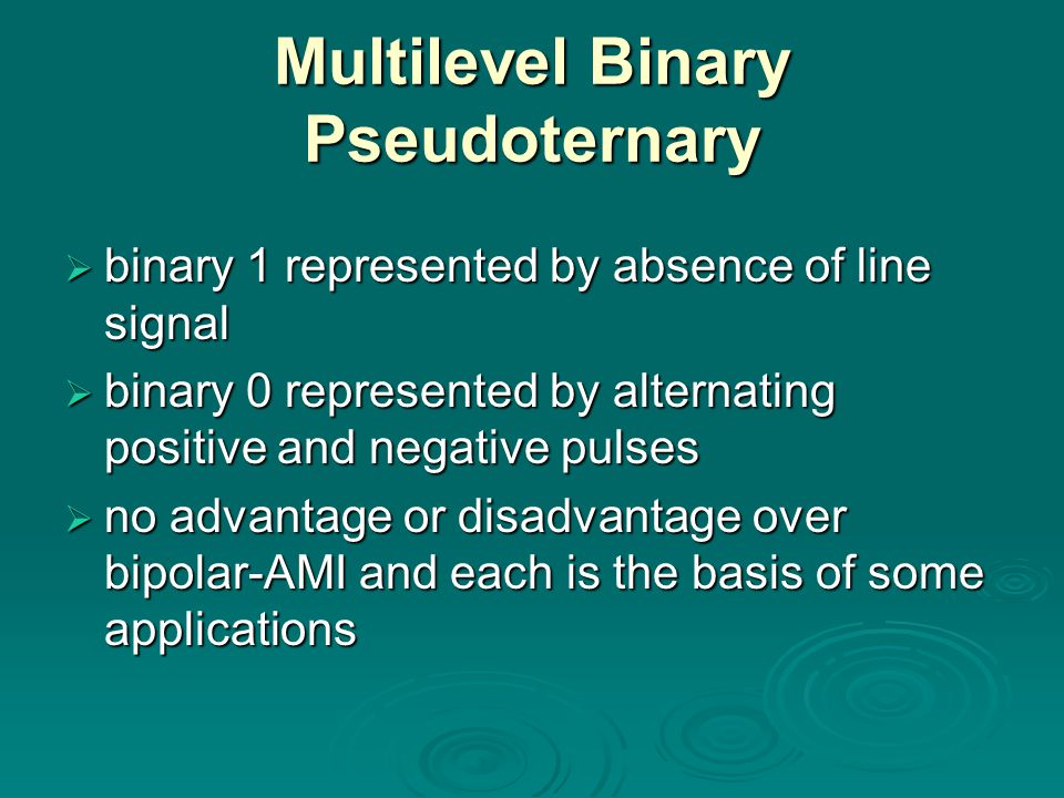 Multilevel Binary Pseudoternary binary 1 represented by absence of line signal binary 0 represented by alternating positive and negative pulses no adv