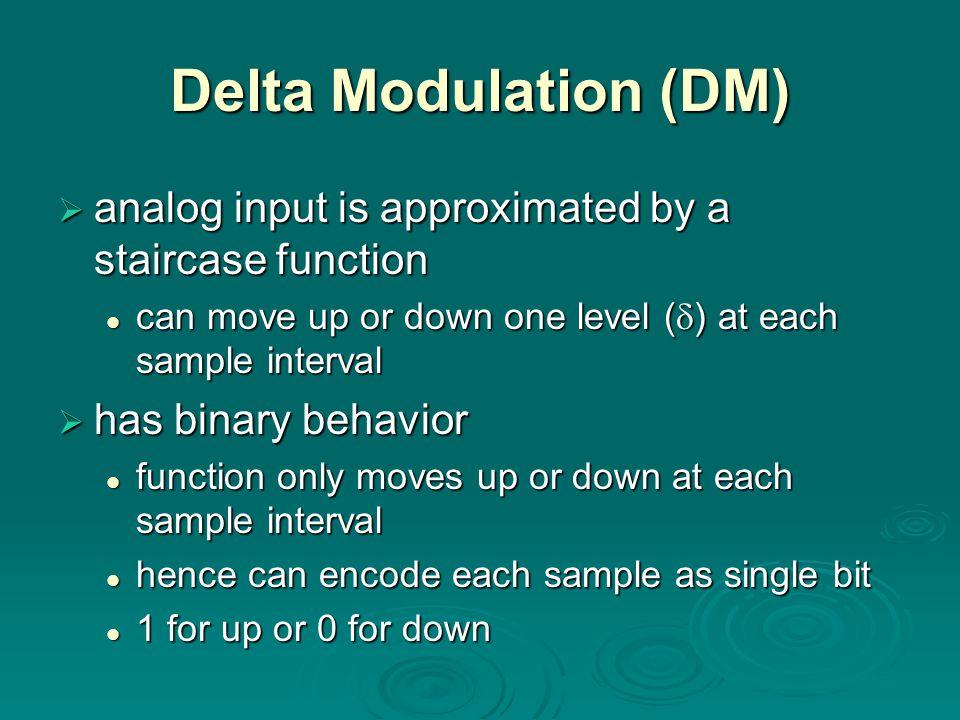 Delta Modulation (DM) analog input is approximated by a staircase function analog input is approximated by a staircase function can move up or down on
