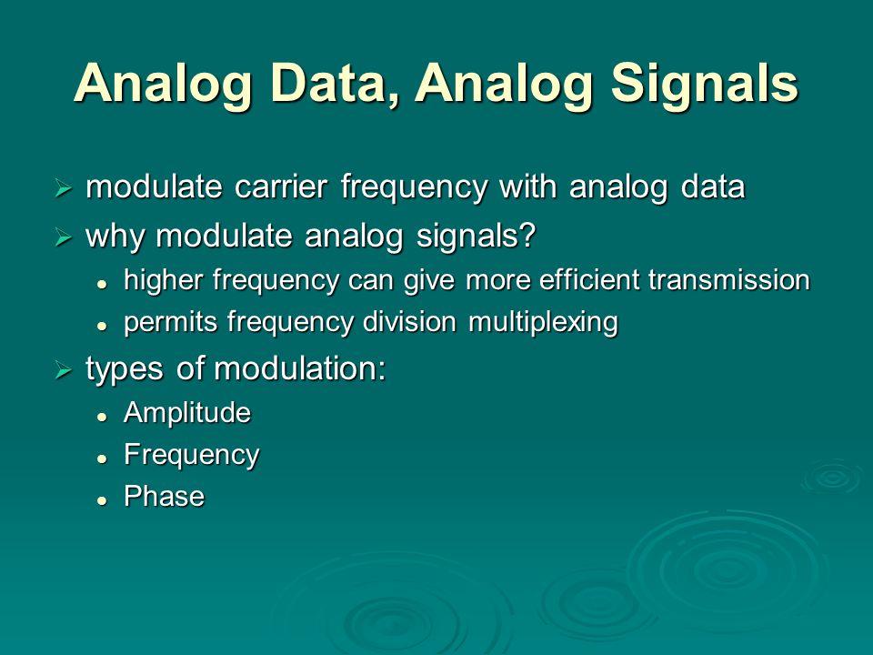 Analog Data, Analog Signals modulate carrier frequency with analog data modulate carrier frequency with analog data why modulate analog signals? why m